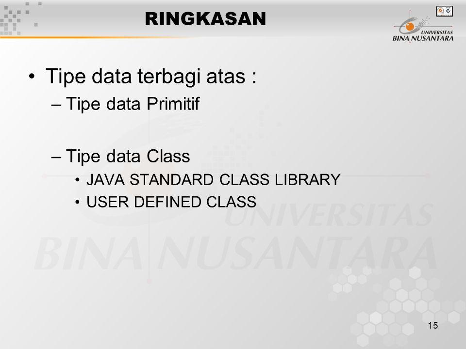 15 RINGKASAN Tipe data terbagi atas : –Tipe data Primitif –Tipe data Class JAVA STANDARD CLASS LIBRARY USER DEFINED CLASS