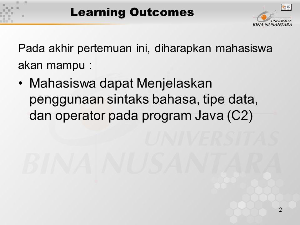 2 Learning Outcomes Pada akhir pertemuan ini, diharapkan mahasiswa akan mampu : Mahasiswa dapat Menjelaskan penggunaan sintaks bahasa, tipe data, dan operator pada program Java (C2)