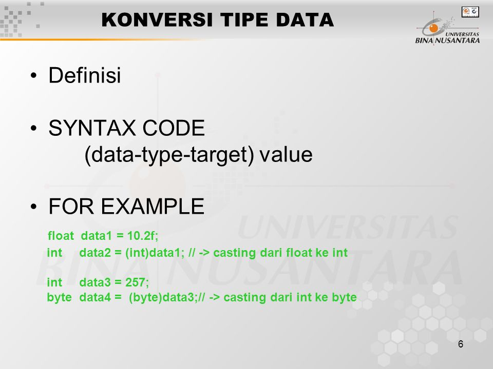 6 KONVERSI TIPE DATA Definisi SYNTAX CODE (data-type-target) value FOR EXAMPLE float data1 = 10.2f; int data2 = (int)data1; // -> casting dari float ke int int data3 = 257; byte data4 = (byte)data3;// -> casting dari int ke byte