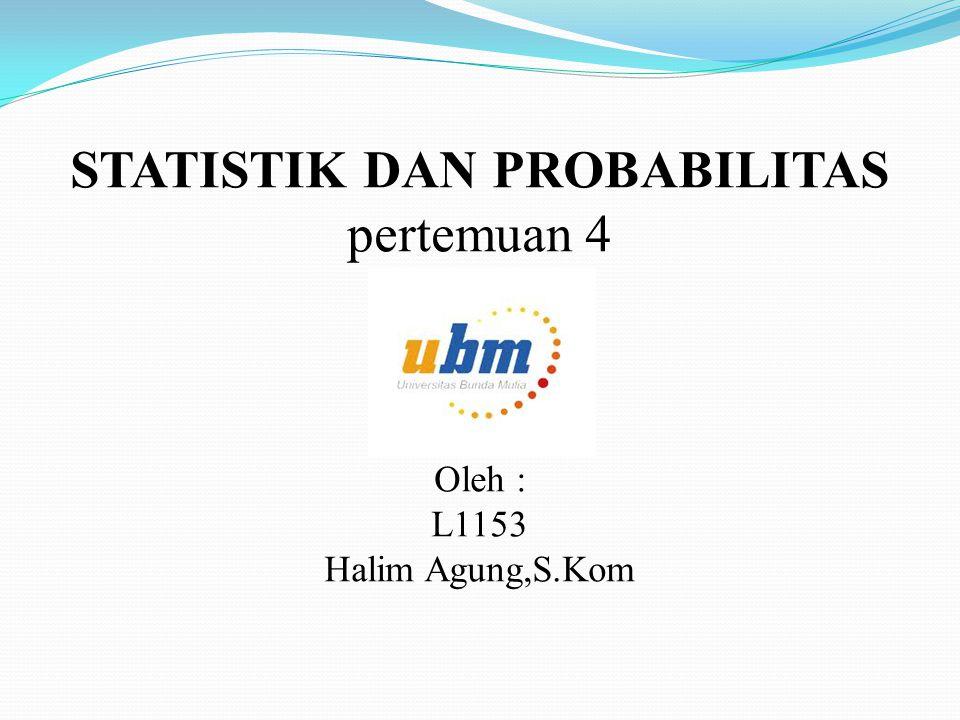 STATISTIK DAN PROBABILITAS pertemuan 4 Oleh : L1153 Halim Agung,S.Kom