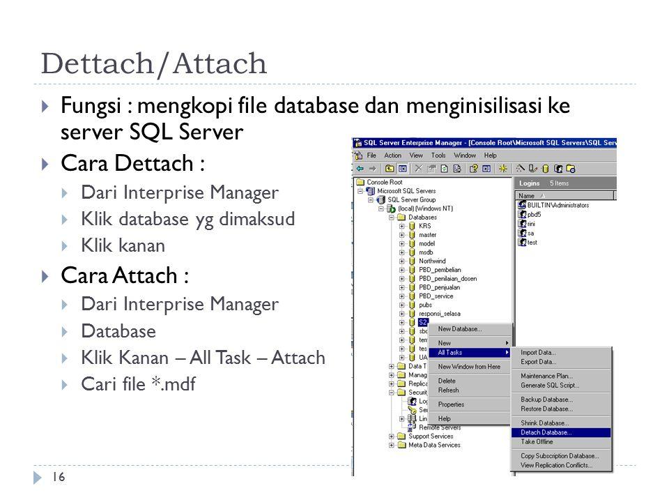 16 Dettach/Attach  Fungsi : mengkopi file database dan menginisilisasi ke server SQL Server  Cara Dettach :  Dari Interprise Manager  Klik database yg dimaksud  Klik kanan  Cara Attach :  Dari Interprise Manager  Database  Klik Kanan – All Task – Attach  Cari file *.mdf