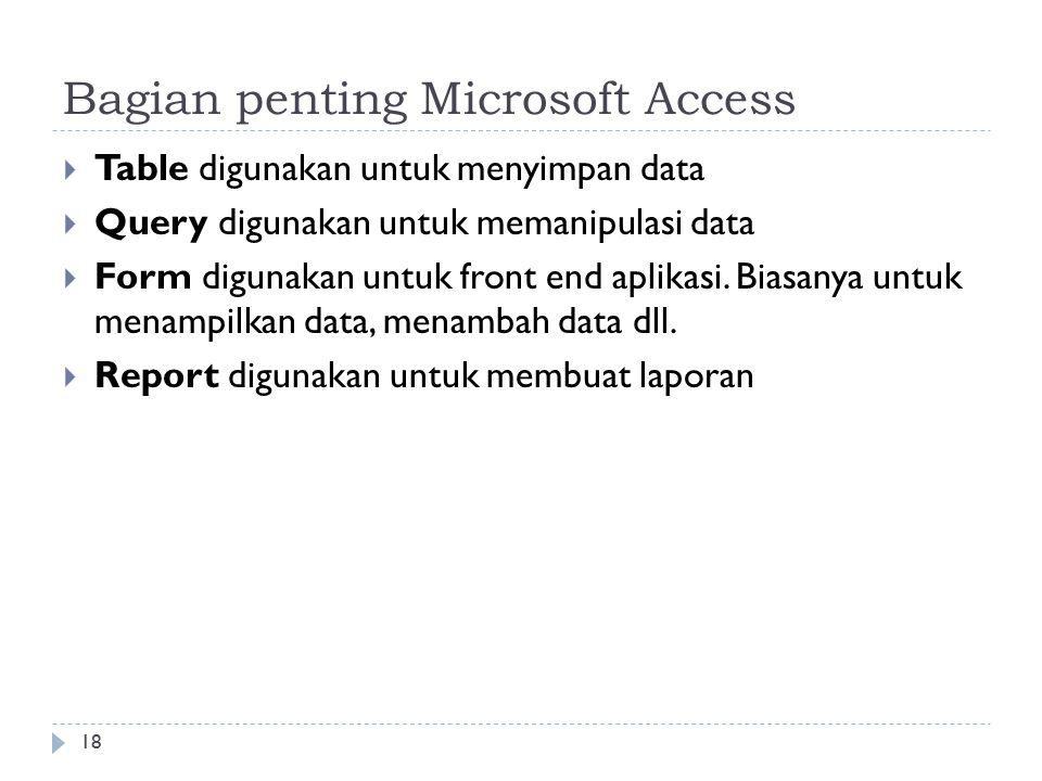 18 Bagian penting Microsoft Access  Table digunakan untuk menyimpan data  Query digunakan untuk memanipulasi data  Form digunakan untuk front end aplikasi.