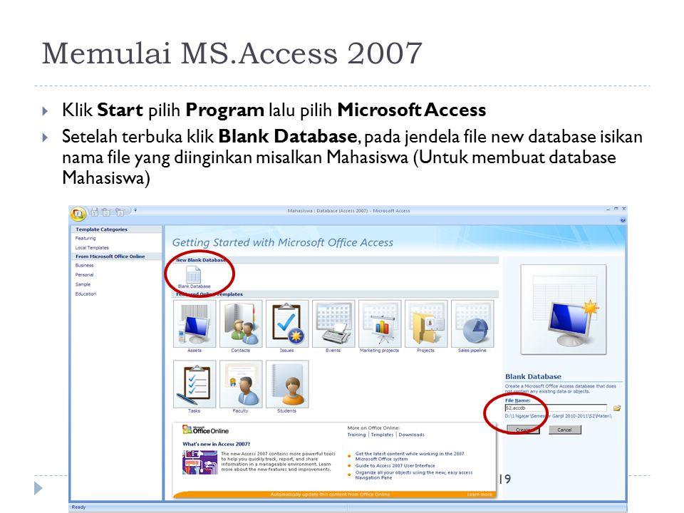 19 Memulai MS.Access 2007  Klik Start pilih Program lalu pilih Microsoft Access  Setelah terbuka klik Blank Database, pada jendela file new database isikan nama file yang diinginkan misalkan Mahasiswa (Untuk membuat database Mahasiswa)