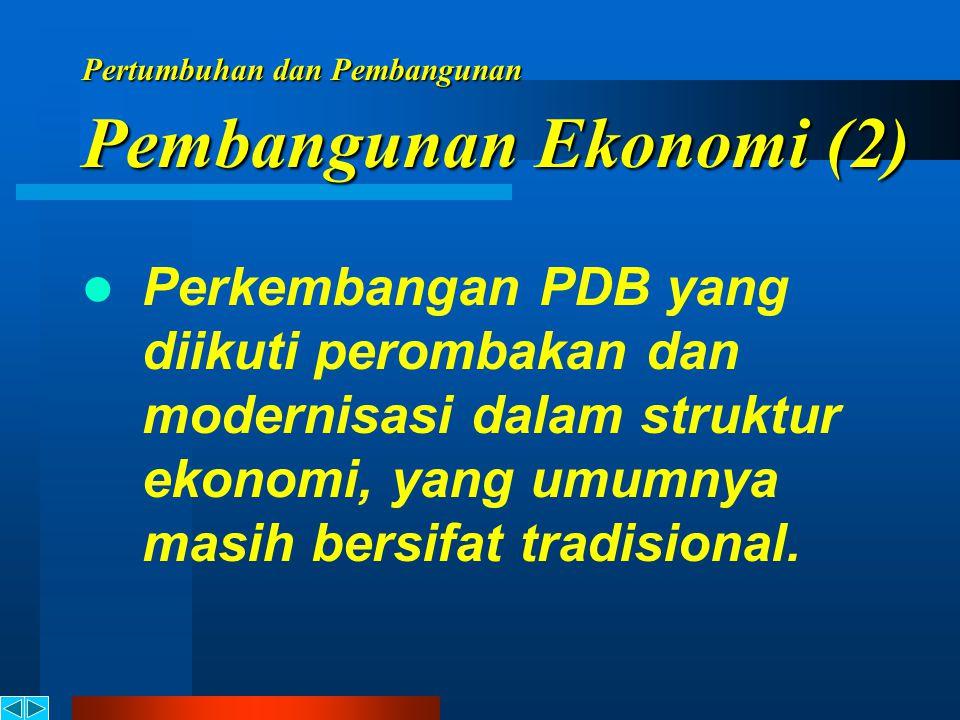 Pertumbuhan dan Pembangunan Peningkatan pendapatan perkapita, yaitu kenaikan Produk Domestik Bruto (PDB) melebihi pertambahan penduduk. Pembangunan Ek