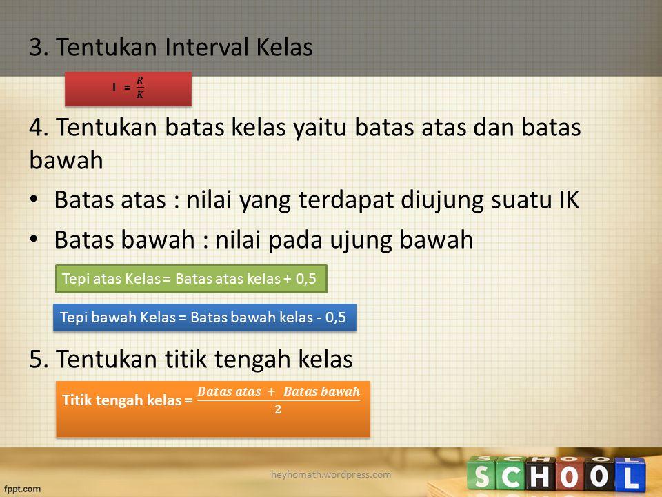 3. Tentukan Interval Kelas 4. Tentukan batas kelas yaitu batas atas dan batas bawah Batas atas : nilai yang terdapat diujung suatu IK Batas bawah : ni