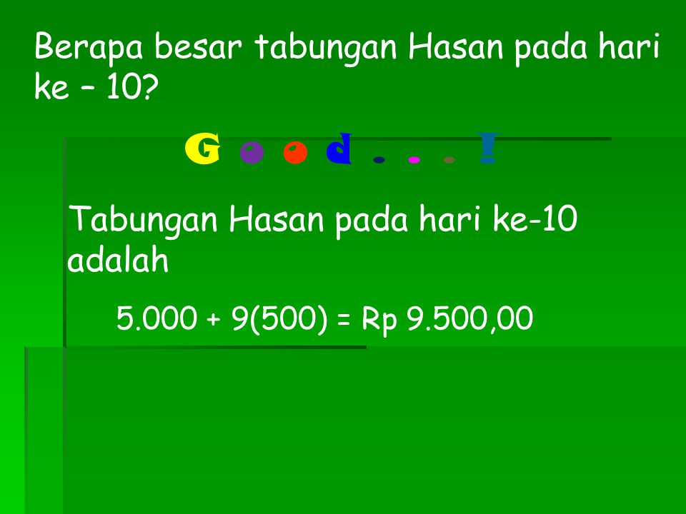 13 Oke, sekarang kita coba tentukan besar tabungan Hasan pada hari ketujuh Besar tabungan Hasan pada hari ketujuh diperoleh dari tabungan awal (Rp 5.000,00) ditambah 6 hari memasukkan Rp 500,00 Sehingga tabungan Hasan pada hari ketujuh adalah 5.000 + 6(500) = Rp 8.000,00