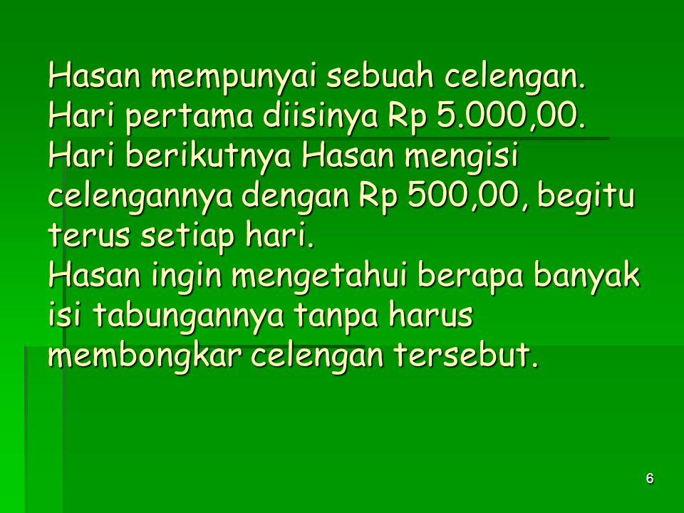 6 Hasan mempunyai sebuah celengan.Hari pertama diisinya Rp 5.000,00.