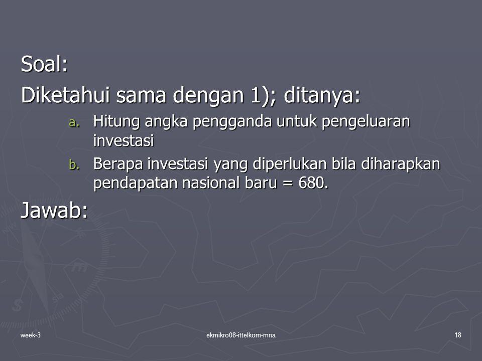 week-3ekmikro08-ittelkom-mna18 Soal: Diketahui sama dengan 1); ditanya: a. Hitung angka pengganda untuk pengeluaran investasi b. Berapa investasi yang