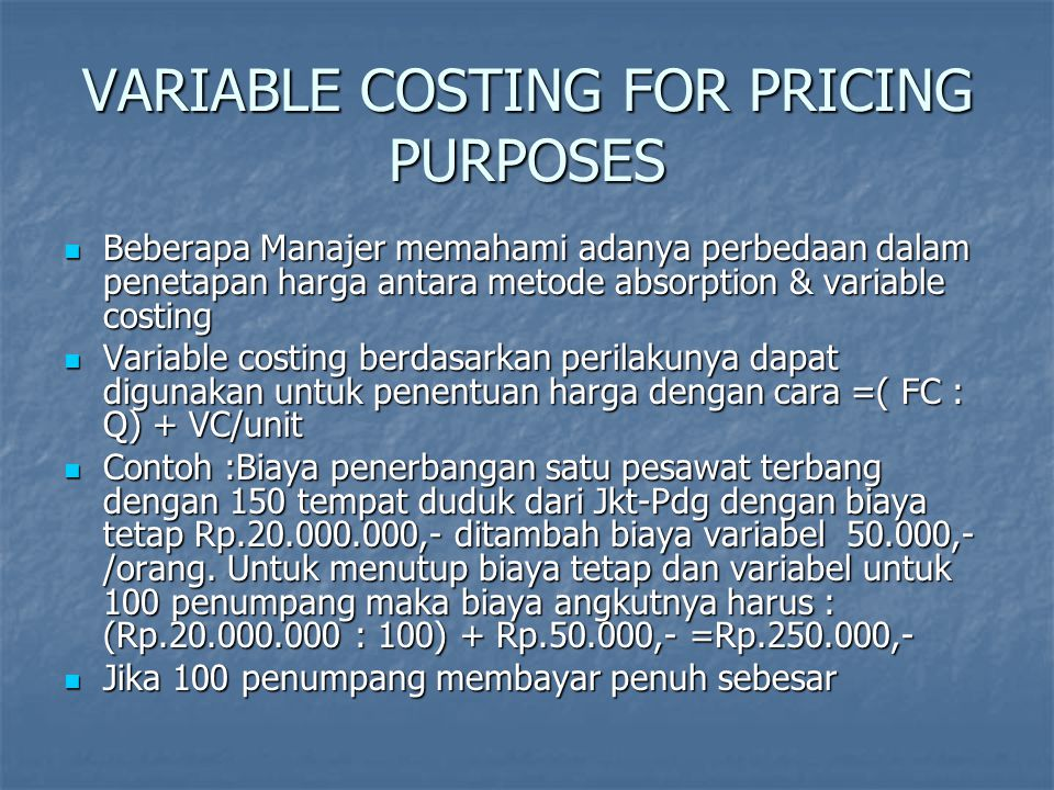 Variable Costing for Pricing Purposes Rp.325.000,-/penumpang maka laba usaha adalah : Rp.325.000,-/penumpang maka laba usaha adalah : Pendapatan=100x325.000= 32.500.000 Pendapatan=100x325.000= 32.500.000 Biaya-biaya Biaya-biaya Biaya tetap= 20.000.000 Biaya tetap= 20.000.000 Biaya variabel =100x50.000= 5.000.000 Biaya variabel =100x50.000= 5.000.000 LABA USAHA = 7.500.000 LABA USAHA = 7.500.000.