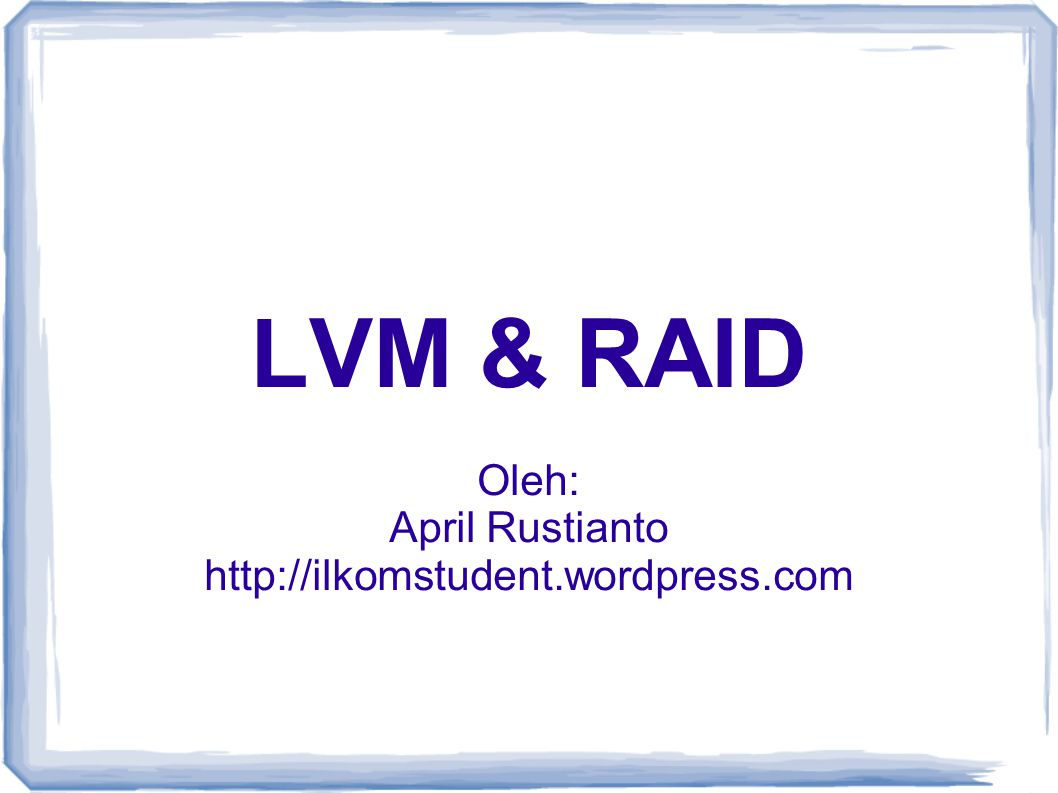 LVM & RAID Oleh: April Rustianto http://ilkomstudent.wordpress.com