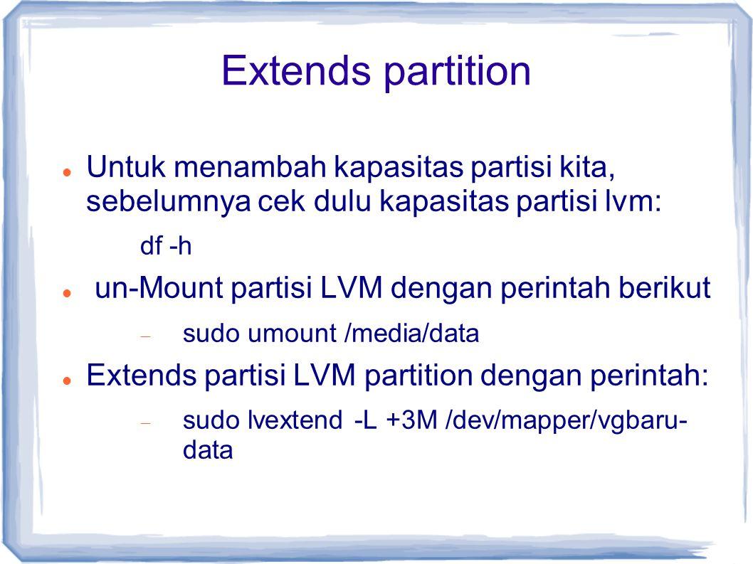 Extends partition Untuk menambah kapasitas partisi kita, sebelumnya cek dulu kapasitas partisi lvm: df -h un-Mount partisi LVM dengan perintah berikut