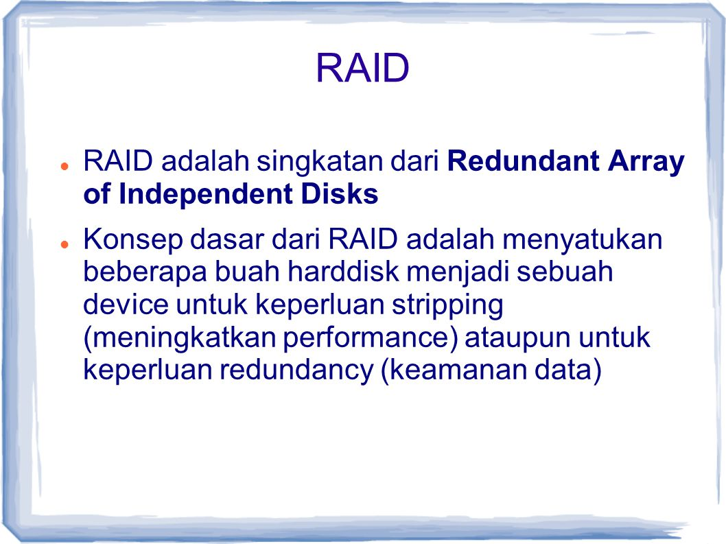 RAID RAID adalah singkatan dari Redundant Array of Independent Disks Konsep dasar dari RAID adalah menyatukan beberapa buah harddisk menjadi sebuah de