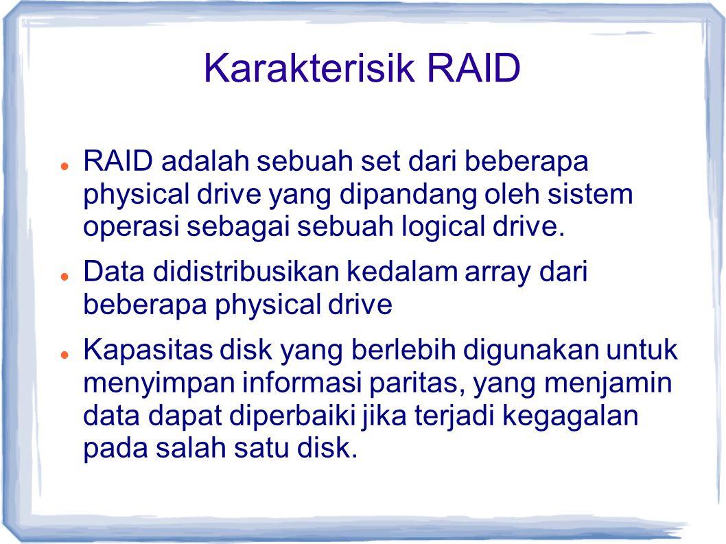 Karakterisik RAID RAID adalah sebuah set dari beberapa physical drive yang dipandang oleh sistem operasi sebagai sebuah logical drive. Data didistribu