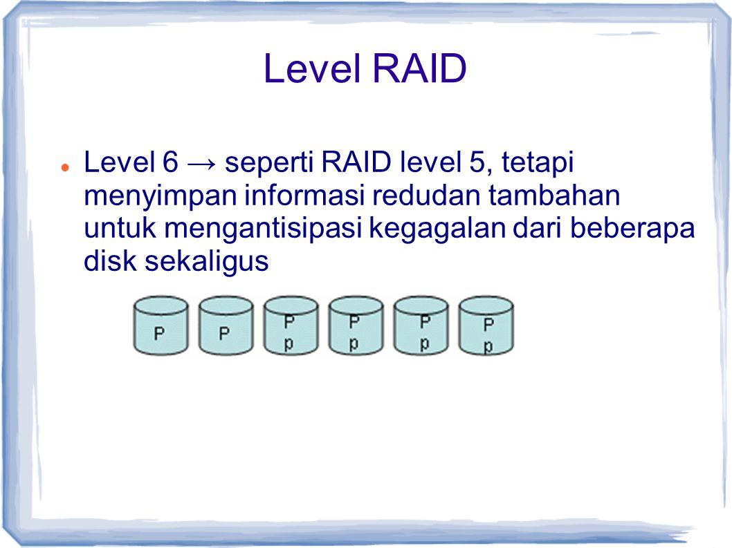 Level RAID Level 6 → seperti RAID level 5, tetapi menyimpan informasi redudan tambahan untuk mengantisipasi kegagalan dari beberapa disk sekaligus