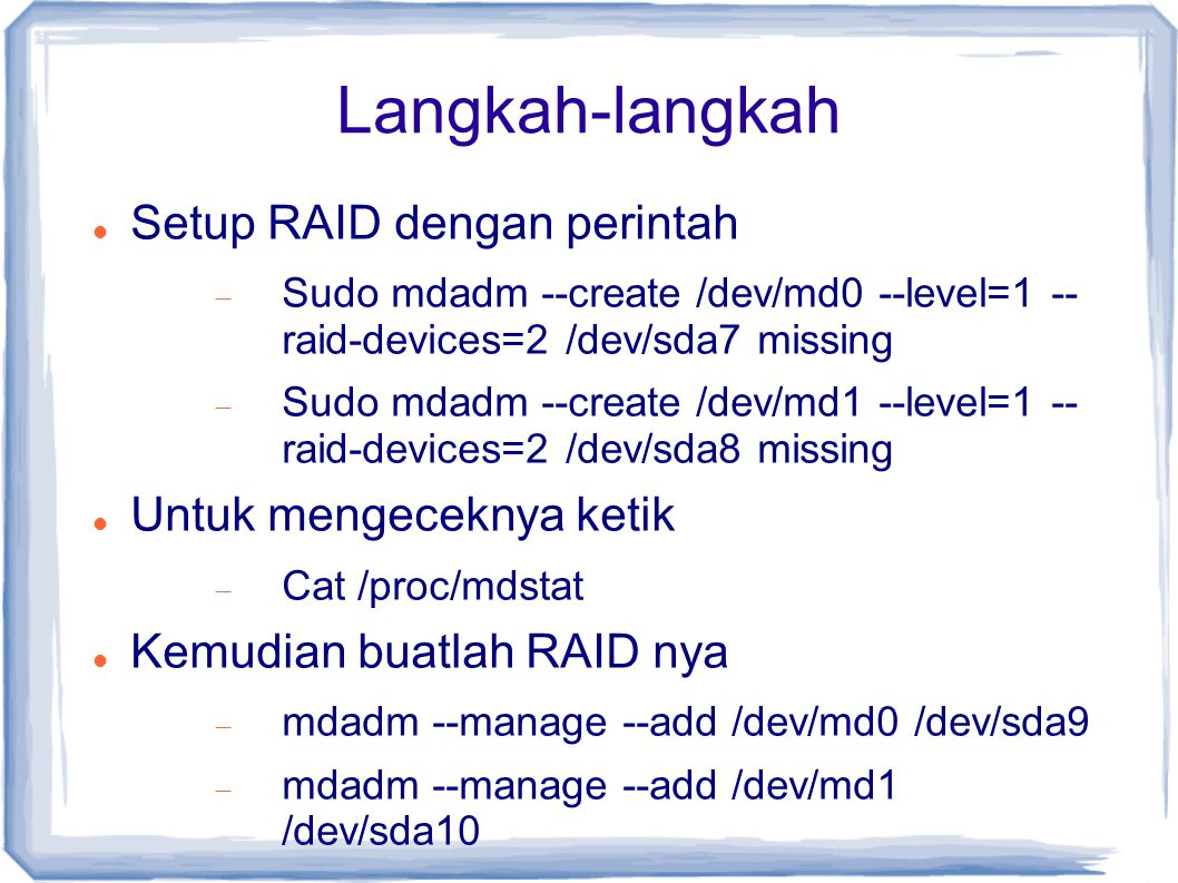 Langkah-langkah Setup RAID dengan perintah  Sudo mdadm --create /dev/md0 --level=1 -- raid-devices=2 /dev/sda7 missing  Sudo mdadm --create /dev/md1 --level=1 -- raid-devices=2 /dev/sda8 missing Untuk mengeceknya ketik  Cat /proc/mdstat Kemudian buatlah RAID nya  mdadm --manage --add /dev/md0 /dev/sda9  mdadm --manage --add /dev/md1 /dev/sda10