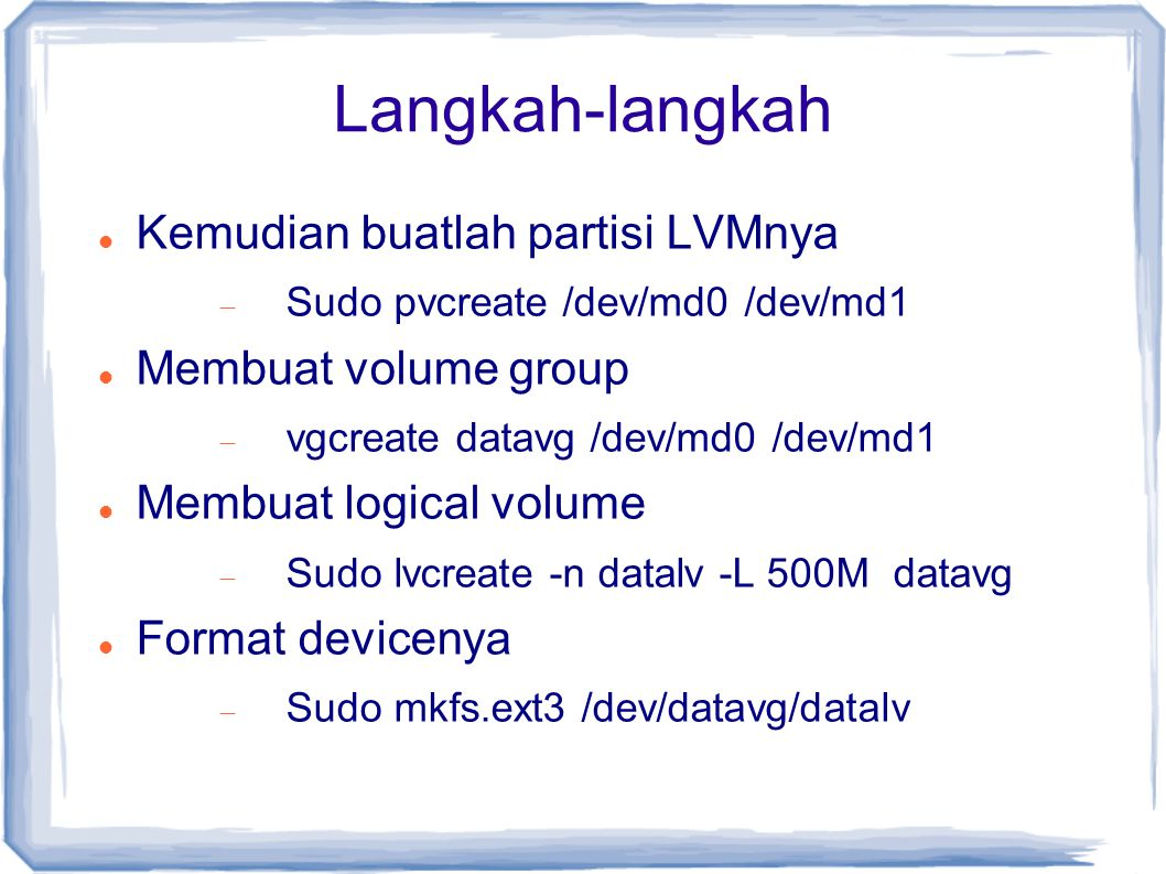Langkah-langkah Kemudian buatlah partisi LVMnya  Sudo pvcreate /dev/md0 /dev/md1 Membuat volume group  vgcreate datavg /dev/md0 /dev/md1 Membuat logical volume  Sudo lvcreate -n datalv -L 500M datavg Format devicenya  Sudo mkfs.ext3 /dev/datavg/datalv