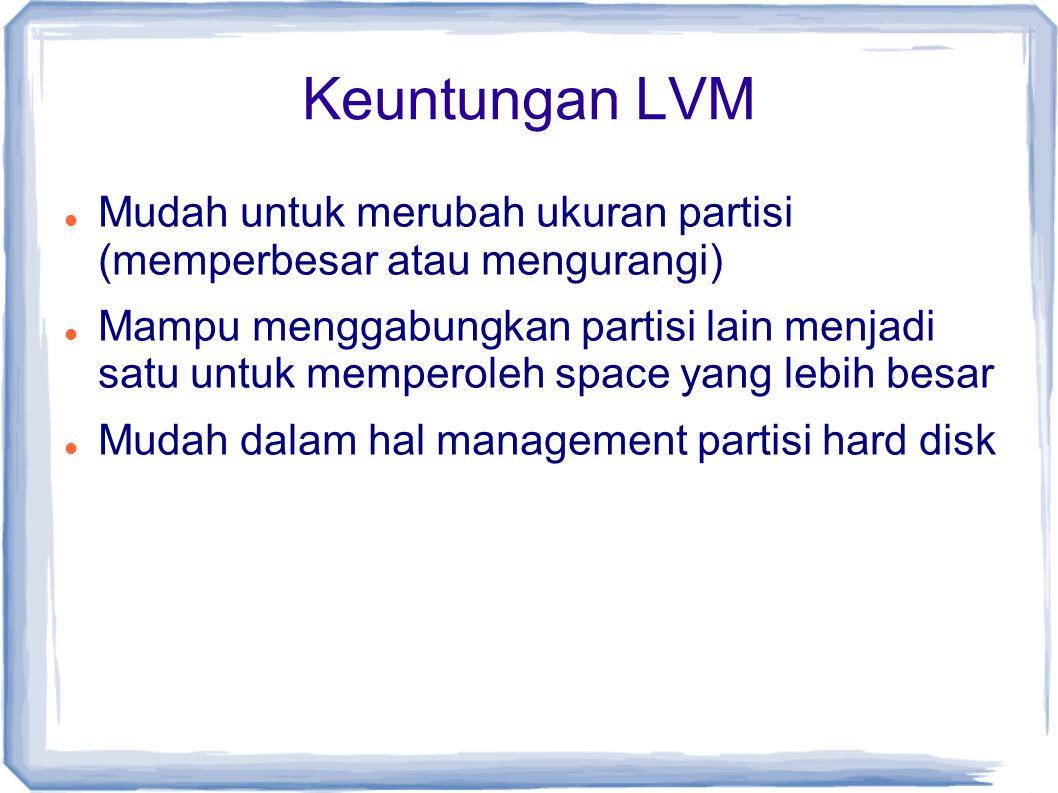 Keuntungan LVM Mudah untuk merubah ukuran partisi (memperbesar atau mengurangi) Mampu menggabungkan partisi lain menjadi satu untuk memperoleh space y