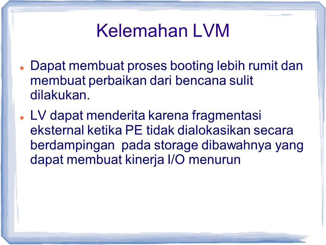 Kelemahan LVM Dapat membuat proses booting lebih rumit dan membuat perbaikan dari bencana sulit dilakukan. LV dapat menderita karena fragmentasi ekste