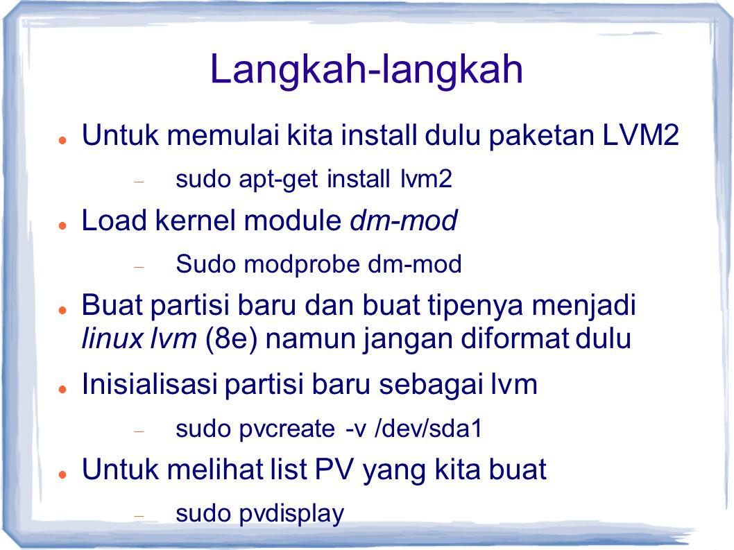 Langkah-langkah Untuk memulai kita install dulu paketan LVM2  sudo apt-get install lvm2 Load kernel module dm-mod  Sudo modprobe dm-mod Buat partisi