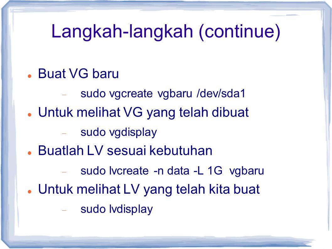 Langkah-langkah (continue) Buat VG baru  sudo vgcreate vgbaru /dev/sda1 Untuk melihat VG yang telah dibuat  sudo vgdisplay Buatlah LV sesuai kebutuh