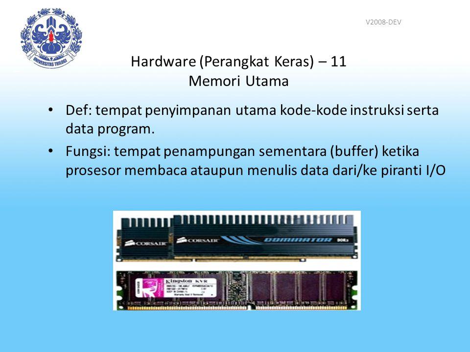 V2008-DEV Hardware (Perangkat Keras) – 11 Memori Utama Def: tempat penyimpanan utama kode-kode instruksi serta data program. Fungsi: tempat penampunga