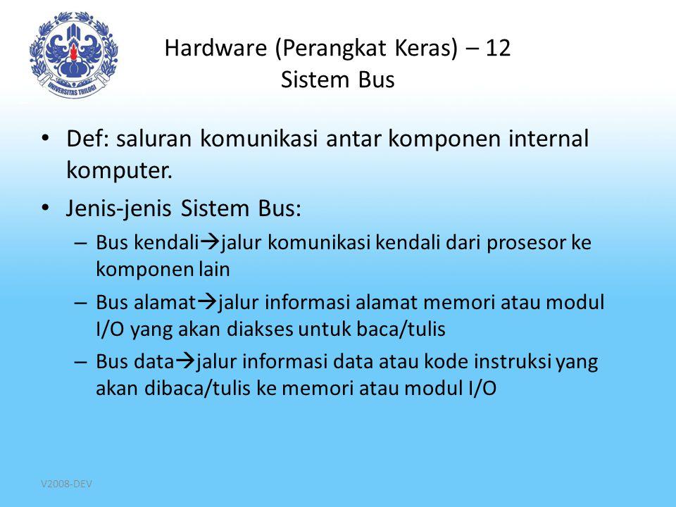 V2008-DEV Hardware (Perangkat Keras) – 12 Sistem Bus Def: saluran komunikasi antar komponen internal komputer. Jenis-jenis Sistem Bus: – Bus kendali 