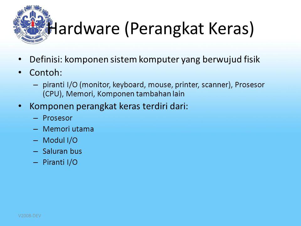 V2008-DEV Hardware (Perangkat Keras) Definisi: komponen sistem komputer yang berwujud fisik Contoh: – piranti I/O (monitor, keyboard, mouse, printer,