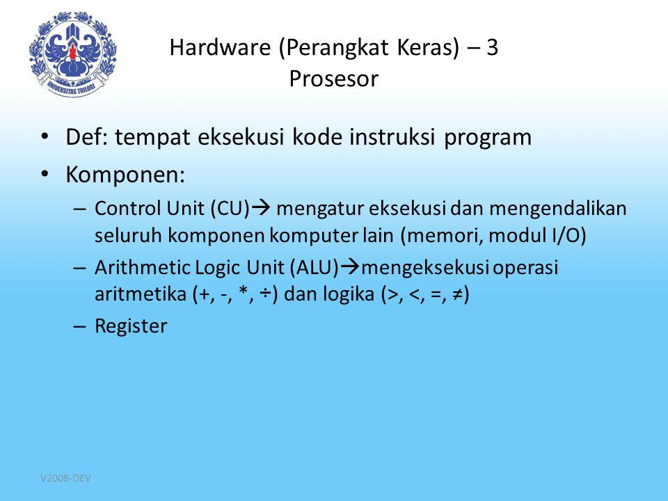 V2008-DEV Hardware (Perangkat Keras) – 3 Prosesor Def: tempat eksekusi kode instruksi program Komponen: – Control Unit (CU)  mengatur eksekusi dan me