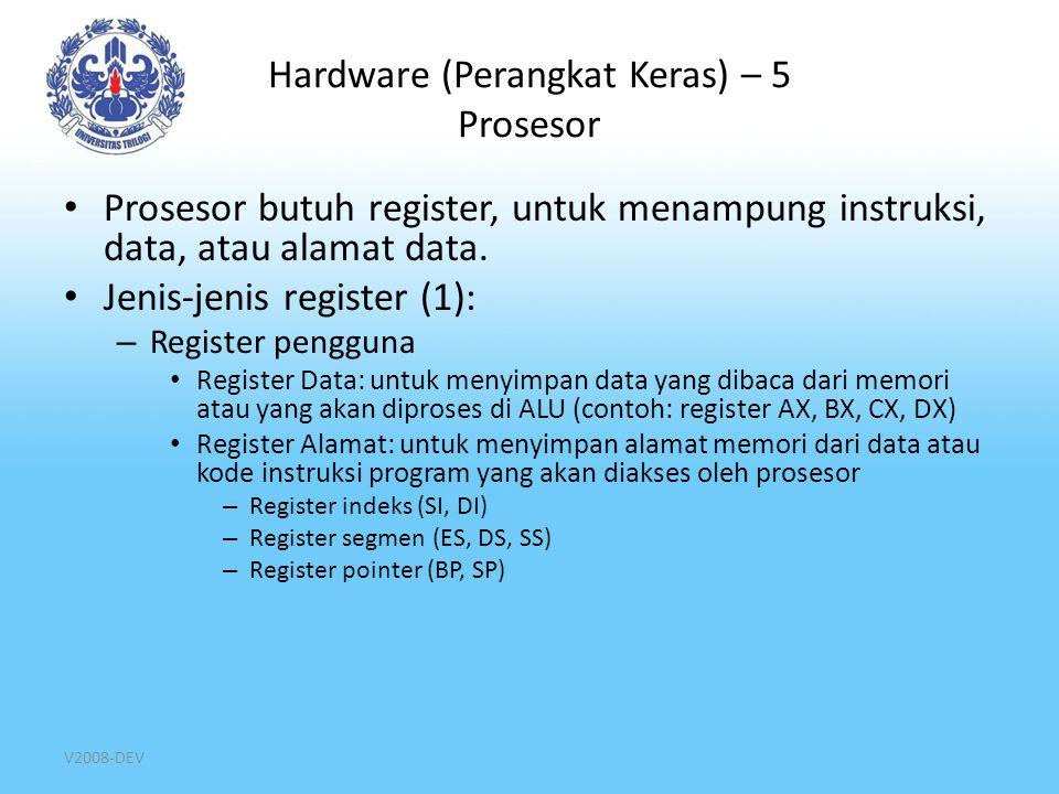 V2008-DEV Hardware (Perangkat Keras) – 6 Prosesor Jenis-jenis register (2): – Register Status dan Kontrol Register penghitung(PC, Program Counter Register): menyimpan alamat memori (alamat logika) dari kode instruksi yang sedang di eksekusi Register segmen kode instruksi (CS, Code Segment Register): menyimpan alamat segmen memori dari kode instruksi yang sedang di eksekusi Register instruksi (IR, Instruction Register): menyimpan kode instruksi yang sedang/akan dieksekusi Register status (F, Flag Register)