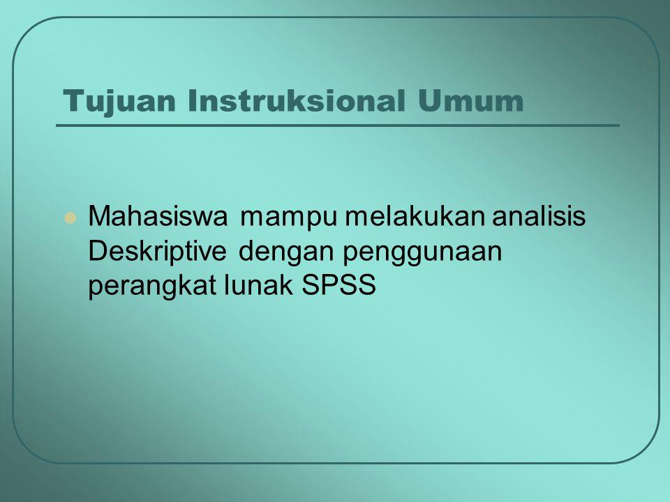Tujuan Instruksional Umum Mahasiswa mampu melakukan analisis Deskriptive dengan penggunaan perangkat lunak SPSS