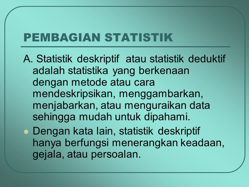 PEMBAGIAN STATISTIK A. Statistik deskriptif atau statistik deduktif adalah statistika yang berkenaan dengan metode atau cara mendeskripsikan, menggamb