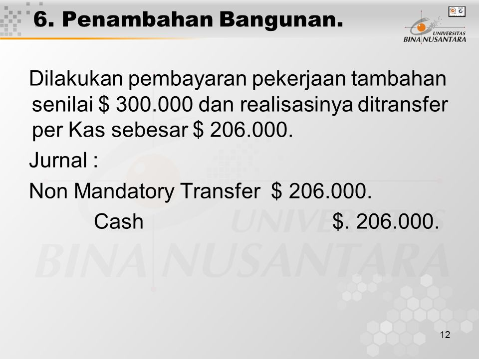 12 6. Penambahan Bangunan. Dilakukan pembayaran pekerjaan tambahan senilai $ 300.000 dan realisasinya ditransfer per Kas sebesar $ 206.000. Jurnal : N