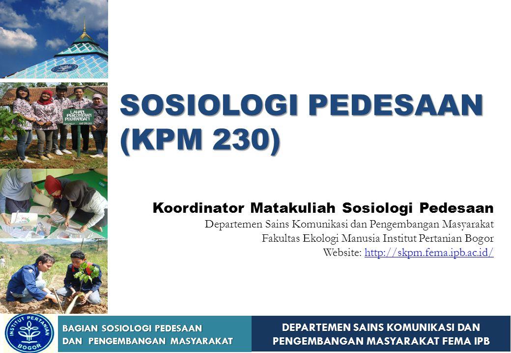 DEPARTEMEN SAINS KOMUNIKASI DAN PENGEMBANGAN MASYARAKAT FEMA IPB BAGIAN SOSIOLOGI PEDESAAN DAN PENGEMBANGAN MASYARAKAT SOSIOLOGI PEDESAAN (KPM 230) Ko