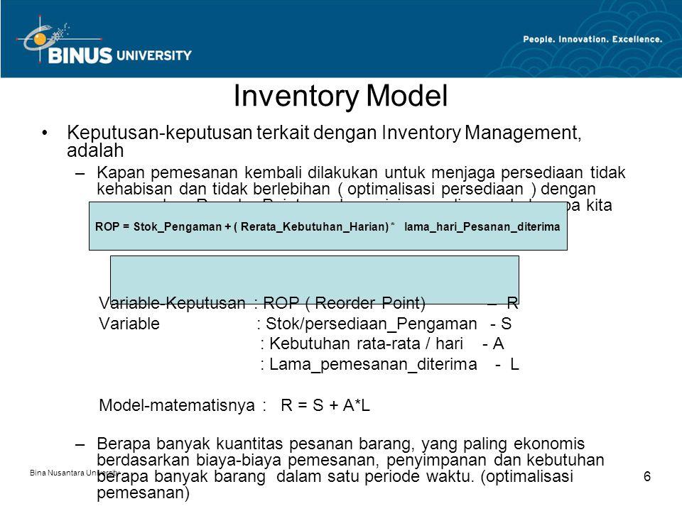 Bina Nusantara University 6 Inventory Model Keputusan-keputusan terkait dengan Inventory Management, adalah –Kapan pemesanan kembali dilakukan untuk menjaga persediaan tidak kehabisan dan tidak berlebihan ( optimalisasi persediaan ) dengan menerapkan Reorder Point, pada posisi persediaan ada berapa kita harus melakukan pemesanan kembali : Variable-Keputusan : ROP ( Reorder Point) – R Variable : Stok/persediaan_Pengaman - S : Kebutuhan rata-rata / hari - A : Lama_pemesanan_diterima - L Model-matematisnya : R = S + A*L –Berapa banyak kuantitas pesanan barang, yang paling ekonomis berdasarkan biaya-biaya pemesanan, penyimpanan dan kebutuhan berapa banyak barang dalam satu periode waktu.