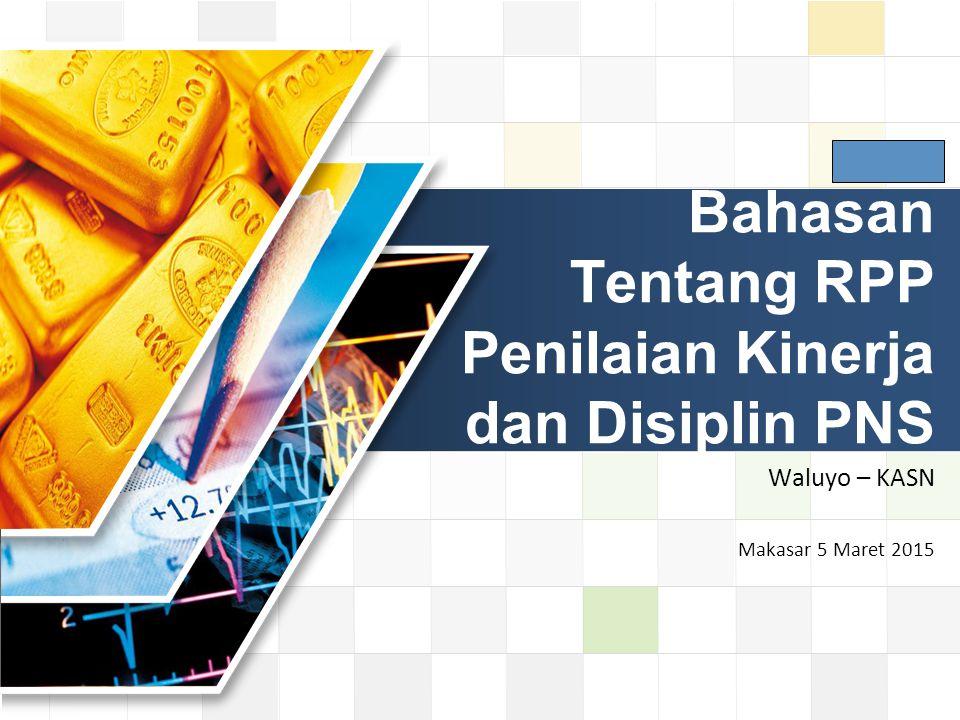 LOGO Bahasan Tentang RPP Penilaian Kinerja dan Disiplin PNS Waluyo – KASN Makasar 5 Maret 2015