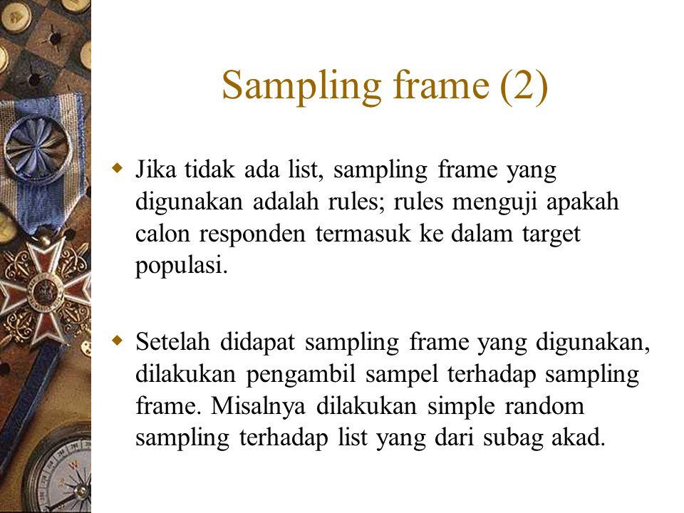 Sampling frame (2)  Jika tidak ada list, sampling frame yang digunakan adalah rules; rules menguji apakah calon responden termasuk ke dalam target populasi.