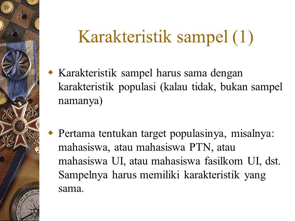Karakteristik sampel (1)  Karakteristik sampel harus sama dengan karakteristik populasi (kalau tidak, bukan sampel namanya)  Pertama tentukan target populasinya, misalnya: mahasiswa, atau mahasiswa PTN, atau mahasiswa UI, atau mahasiswa fasilkom UI, dst.