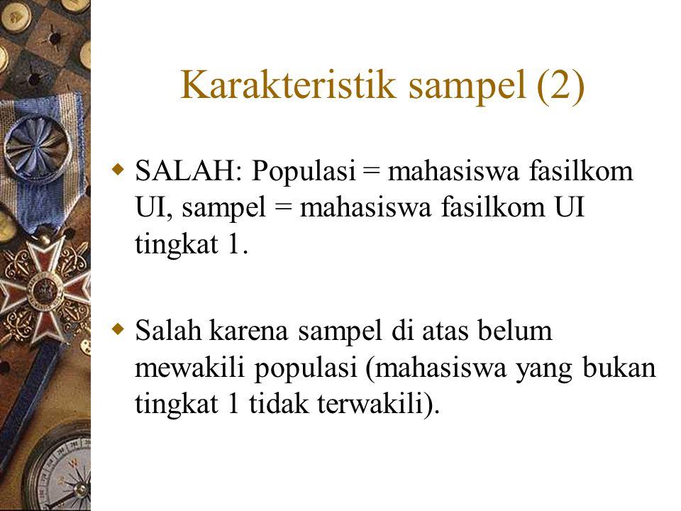 Karakteristik sampel (2)  SALAH: Populasi = mahasiswa fasilkom UI, sampel = mahasiswa fasilkom UI tingkat 1.  Salah karena sampel di atas belum mewa