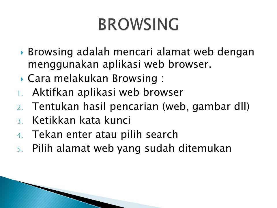  Browsing adalah mencari alamat web dengan menggunakan aplikasi web browser.  Cara melakukan Browsing : 1. Aktifkan aplikasi web browser 2. Tentukan