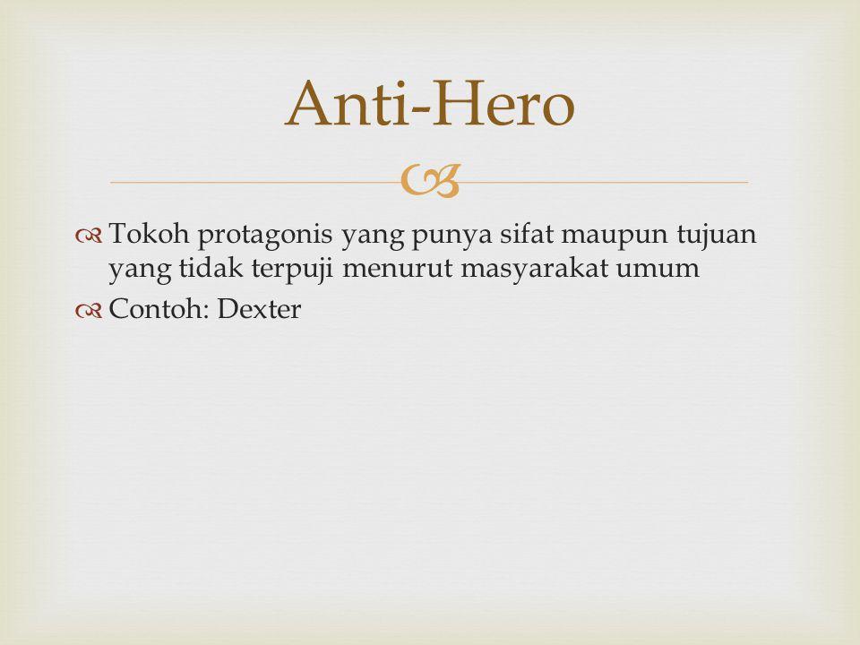   Tokoh protagonis yang punya sifat maupun tujuan yang tidak terpuji menurut masyarakat umum  Contoh: Dexter Anti-Hero