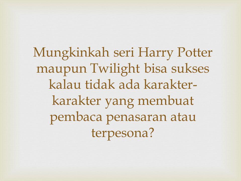 Mungkinkah seri Harry Potter maupun Twilight bisa sukses kalau tidak ada karakter- karakter yang membuat pembaca penasaran atau terpesona?