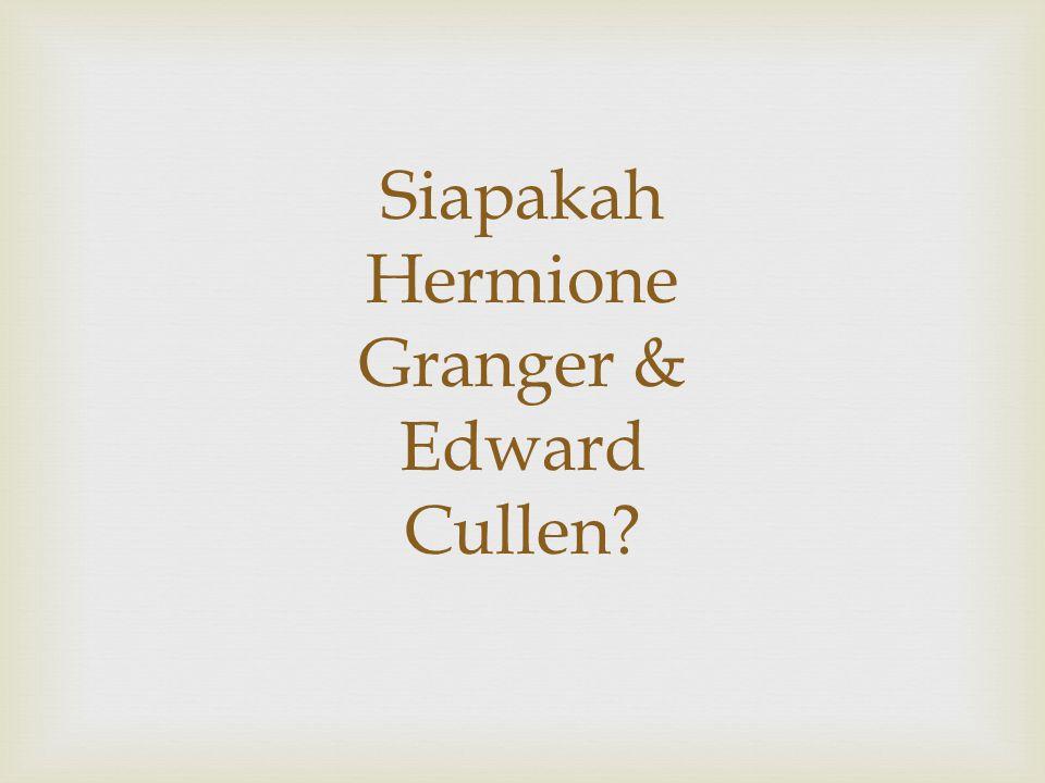 Siapakah Hermione Granger & Edward Cullen?