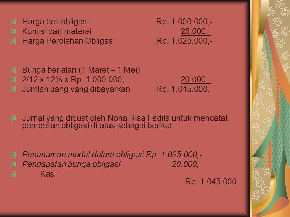 Harga beli obligasiRp. 1.000.000,- Komisi dan materai 25.000,- Harga Perolehan Obligasi Rp. 1.025.000,- Bunga berjalan (1 Maret – 1 Mei) 2/12 x 12% x