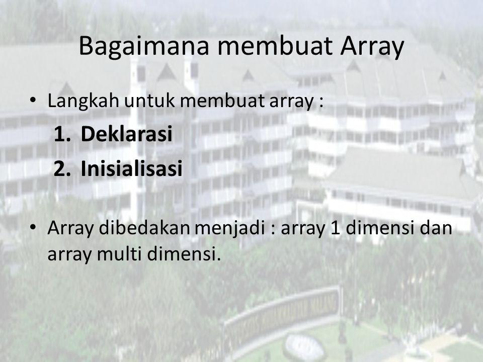 Bagaimana membuat Array Langkah untuk membuat array : 1.Deklarasi 2.Inisialisasi Array dibedakan menjadi : array 1 dimensi dan array multi dimensi.