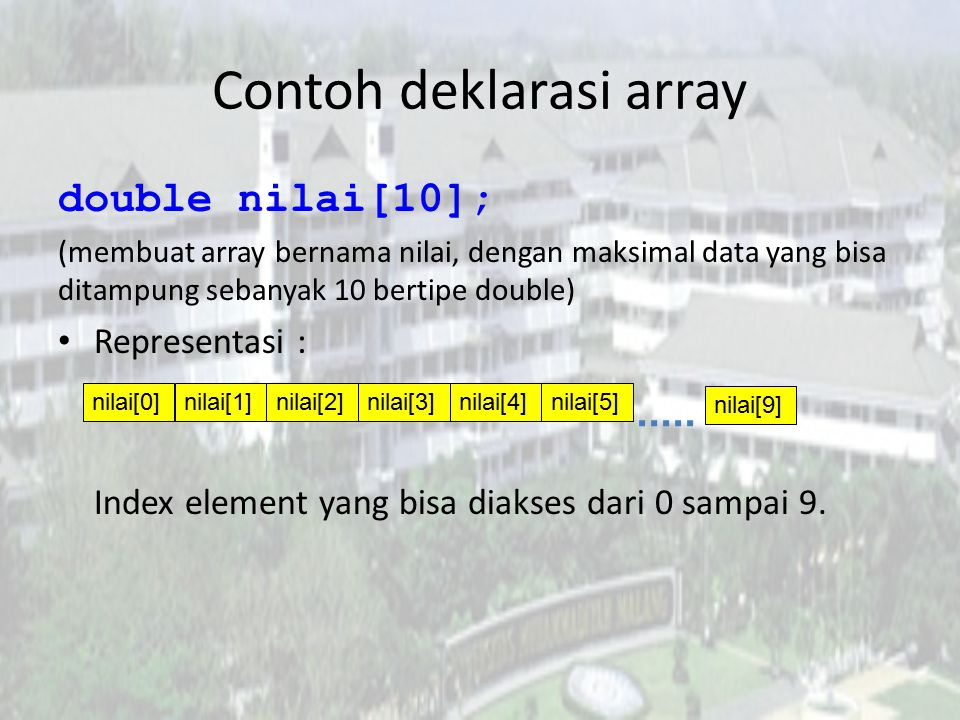 Contoh deklarasi array double nilai[10]; (membuat array bernama nilai, dengan maksimal data yang bisa ditampung sebanyak 10 bertipe double) Representa