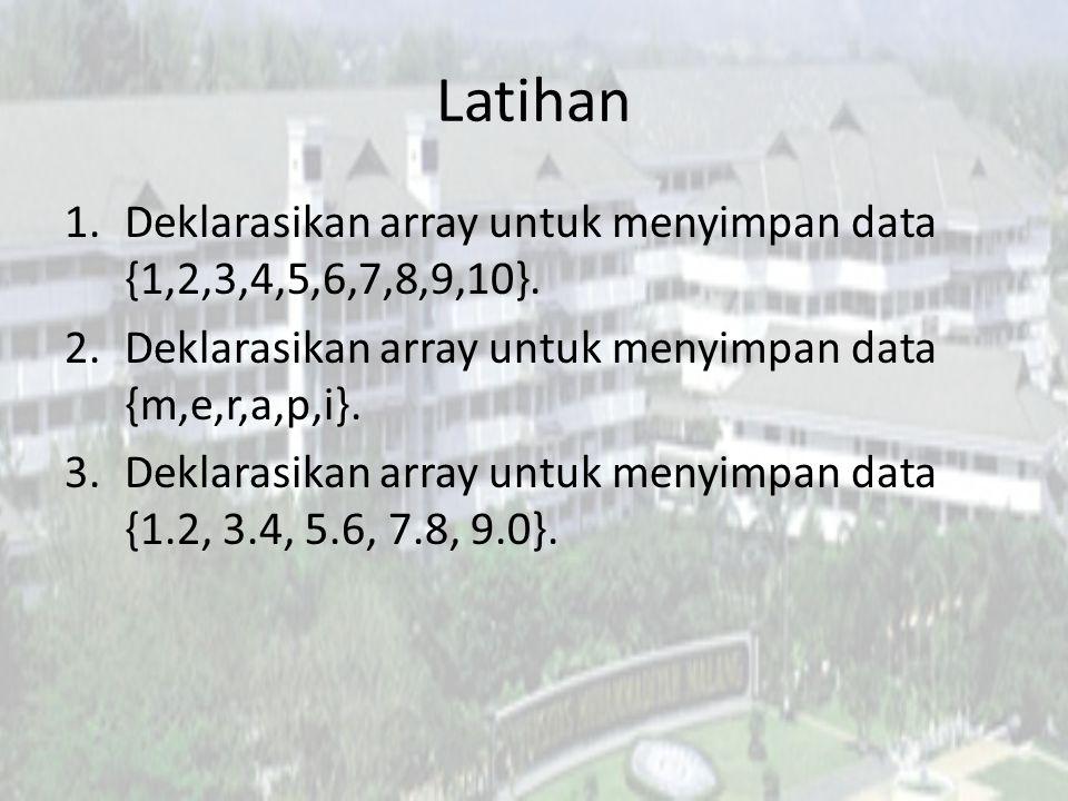 Latihan 1.Deklarasikan array untuk menyimpan data {1,2,3,4,5,6,7,8,9,10}. 2.Deklarasikan array untuk menyimpan data {m,e,r,a,p,i}. 3.Deklarasikan arra