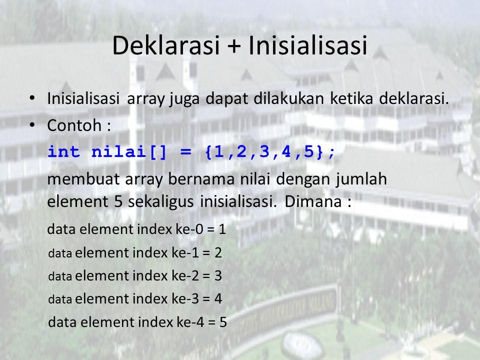Deklarasi + Inisialisasi Inisialisasi array juga dapat dilakukan ketika deklarasi. Contoh : int nilai[] = {1,2,3,4,5}; membuat array bernama nilai den