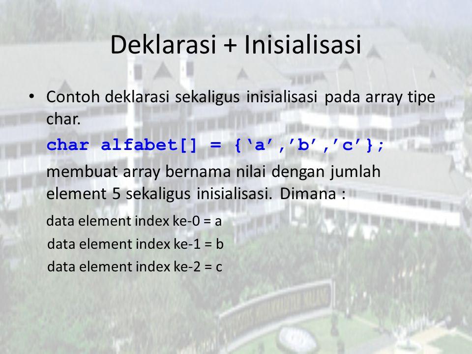 Deklarasi + Inisialisasi Contoh deklarasi sekaligus inisialisasi pada array tipe char. char alfabet[] = {'a','b','c'}; membuat array bernama nilai den