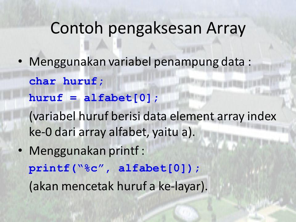 Contoh pengaksesan Array Menggunakan variabel penampung data : char huruf; huruf = alfabet[0]; (variabel huruf berisi data element array index ke-0 da