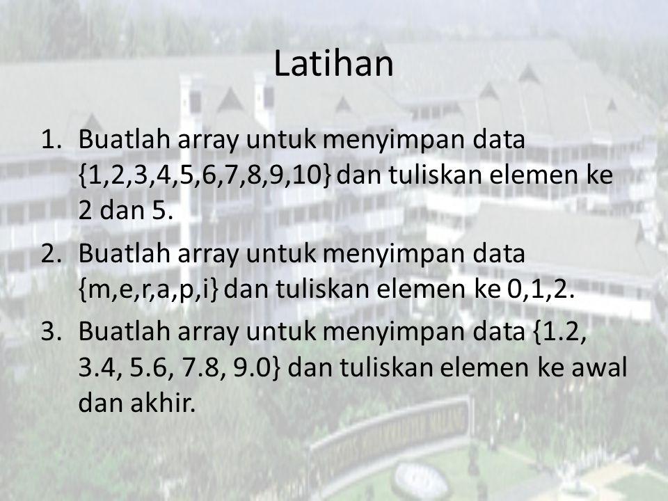 Latihan 1.Buatlah array untuk menyimpan data {1,2,3,4,5,6,7,8,9,10} dan tuliskan elemen ke 2 dan 5. 2.Buatlah array untuk menyimpan data {m,e,r,a,p,i}